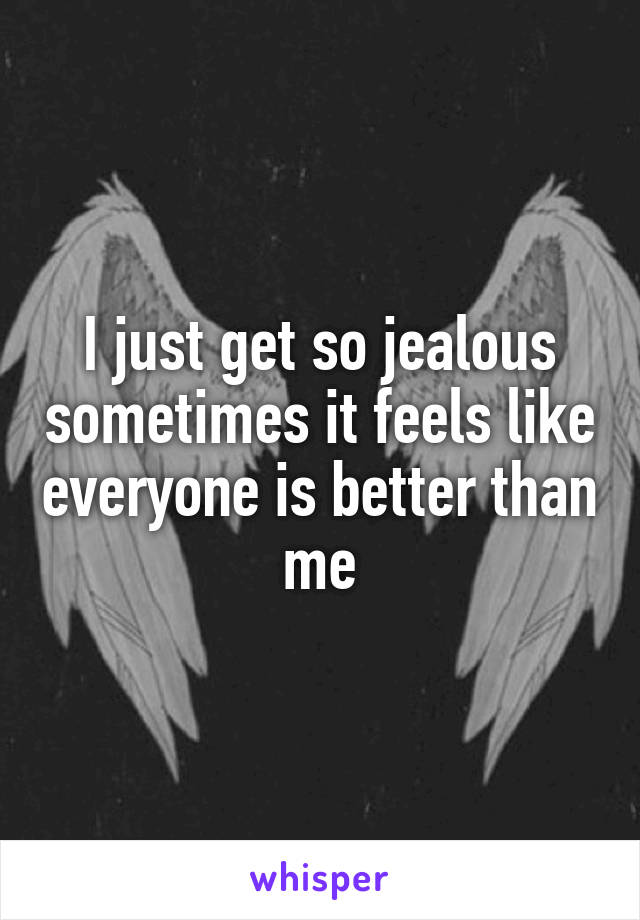 I just get so jealous sometimes it feels like everyone is better than me