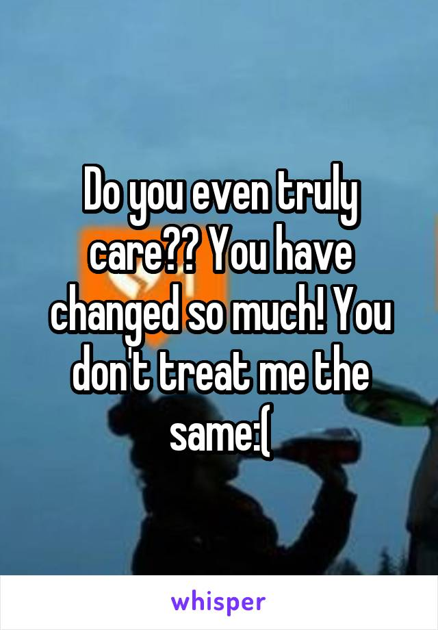 Do you even truly care?? You have changed so much! You don't treat me the same:(