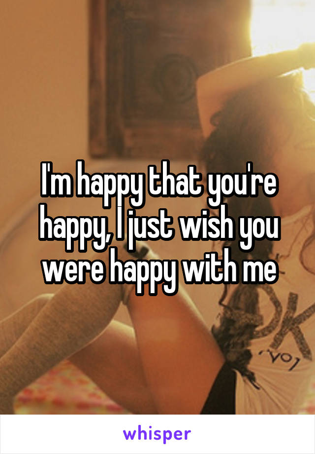 I'm happy that you're happy, I just wish you were happy with me