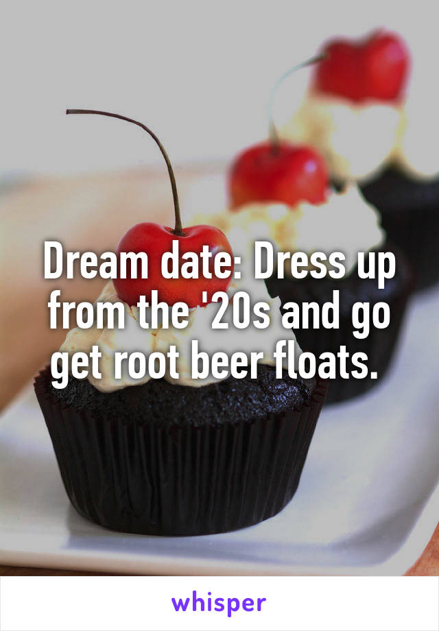Dream date: Dress up from the '20s and go get root beer floats.