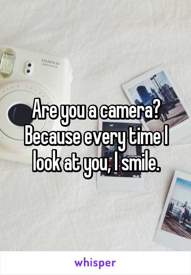 Are you a camera? Because every time I look at you, I smile.