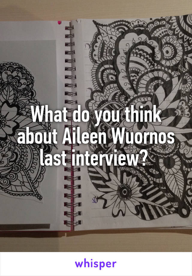 What do you think about Aileen Wuornos last interview?