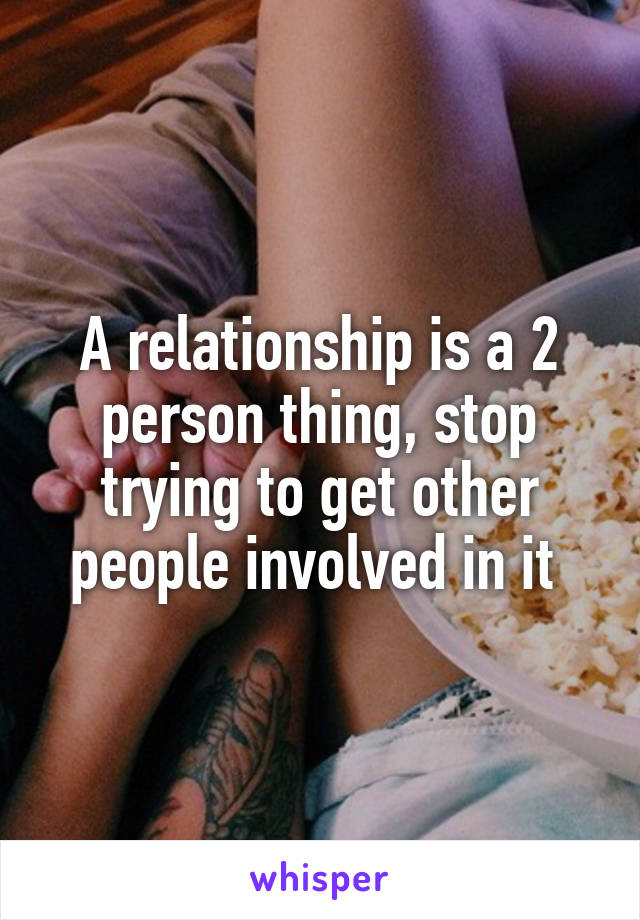 A relationship is a 2 person thing, stop trying to get other people involved in it