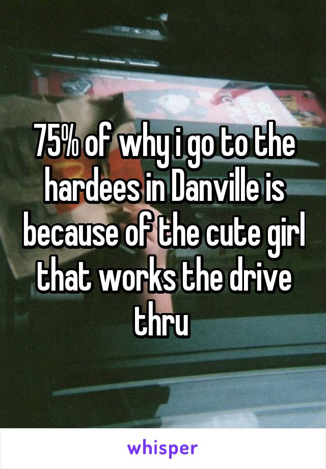 75% of why i go to the hardees in Danville is because of the cute girl that works the drive thru