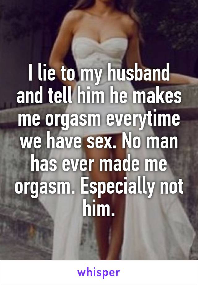 I lie to my husband and tell him he makes me orgasm everytime we have sex. No man has ever made me orgasm. Especially not him.