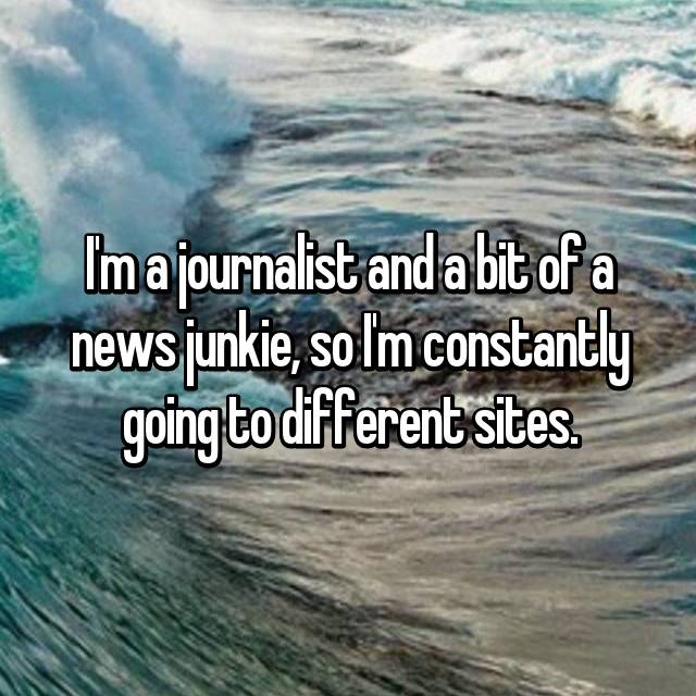 I'm a journalist and a bit of a news junkie, so I'm constantly going to different sites.