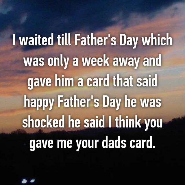 I waited till Father's Day which was only a week away and gave him a card that said happy Father's Day he was shocked he said I think you gave me your dads card.