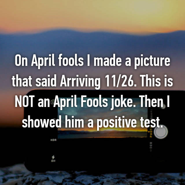 On April fools I made a picture that said Arriving 11/26. This is NOT an April Fools joke. Then I showed him a positive test.