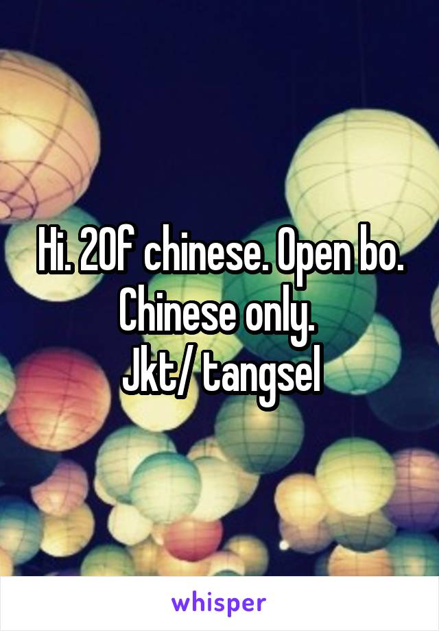 Hi  20f chinese  Open bo  Chinese only  Jkt/ tangsel