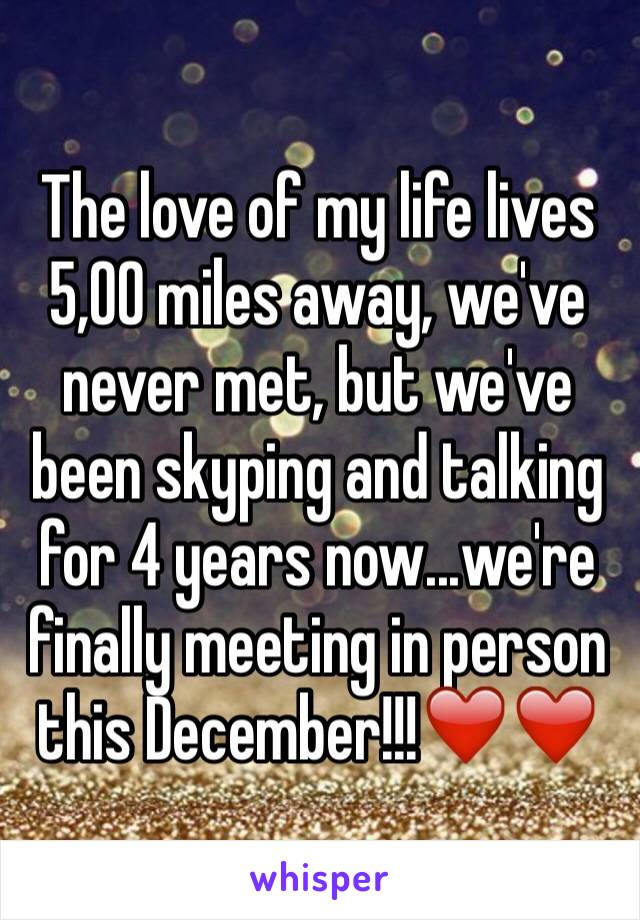 The love of my life lives 5,00 miles away, we've never met, but we've been skyping and talking for 4 years now...we're finally meeting in person this December!!!❤️❤️