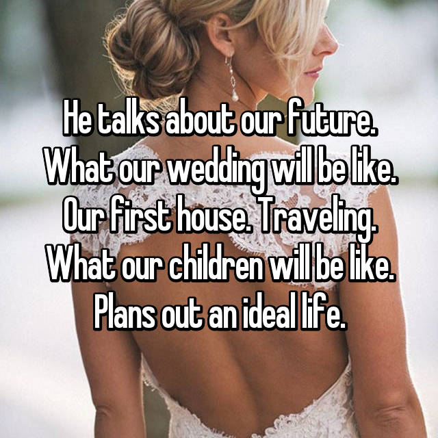 He talks about our future. What our wedding will be like. Our first house. Traveling. What our children will be like. Plans out an ideal life.