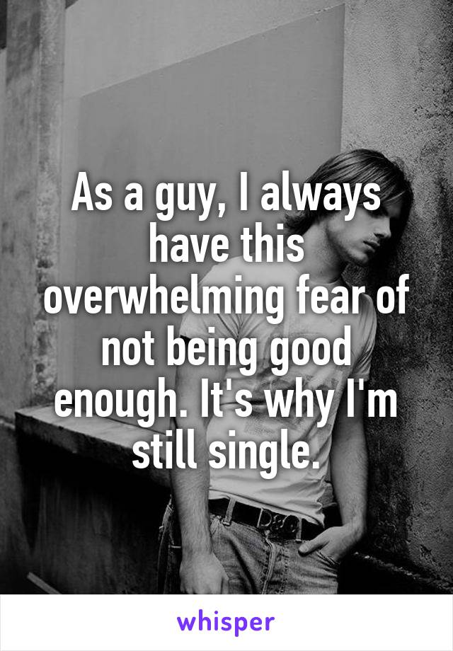 As a guy, I always have this overwhelming fear of not being good enough. It's why I'm still single.
