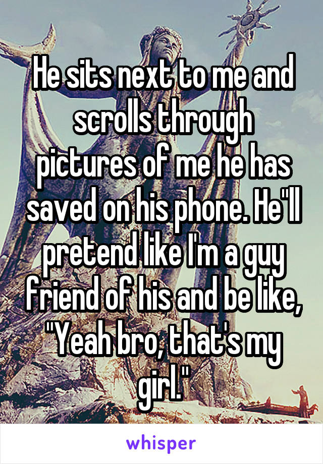 """He sits next to me and scrolls through pictures of me he has saved on his phone. He""""ll pretend like I'm a guy friend of his and be like, """"Yeah bro, that's my girl."""""""