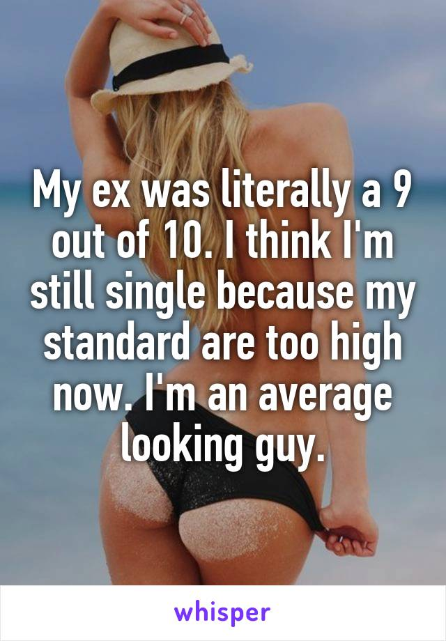 My ex was literally a 9 out of 10. I think I'm still single because my standard are too high now. I'm an average looking guy.