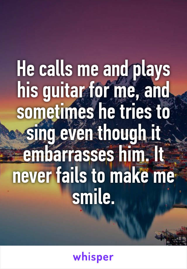 He calls me and plays his guitar for me, and sometimes he tries to sing even though it embarrasses him. It never fails to make me smile.
