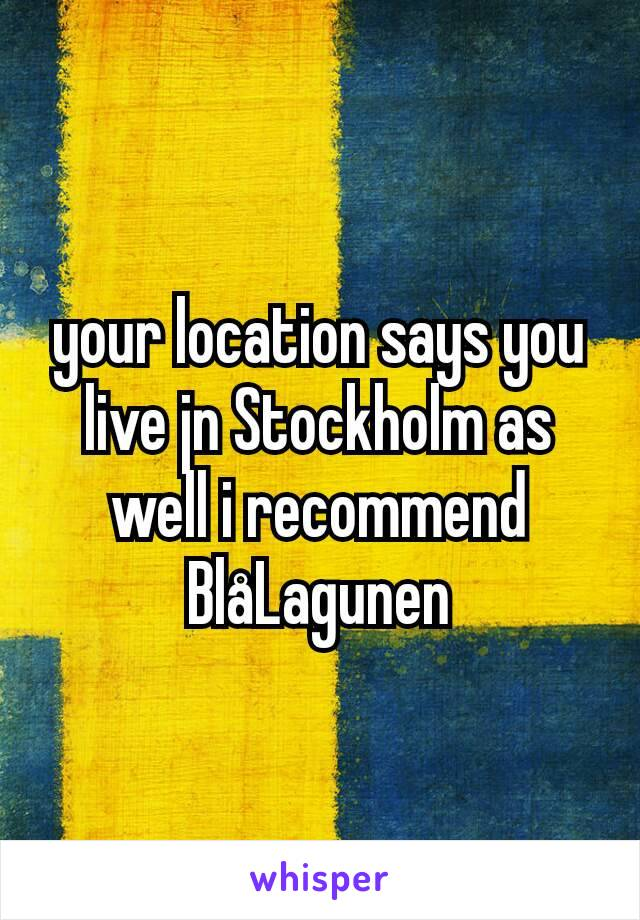 your location says you live jn Stockholm as well i recommend BlåLagunen