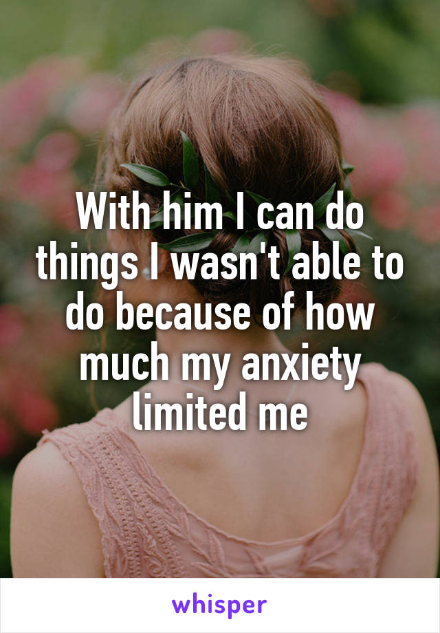With him I can do things I wasn't able to do because of how much my anxiety limited me