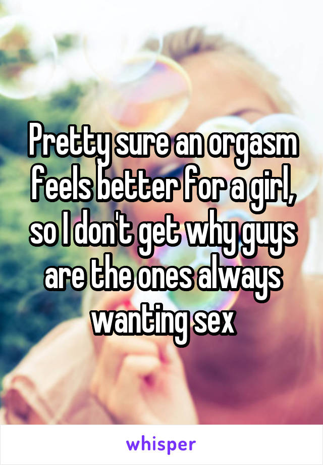 Pretty sure an orgasm feels better for a girl, so I don't get why guys are the ones always wanting sex