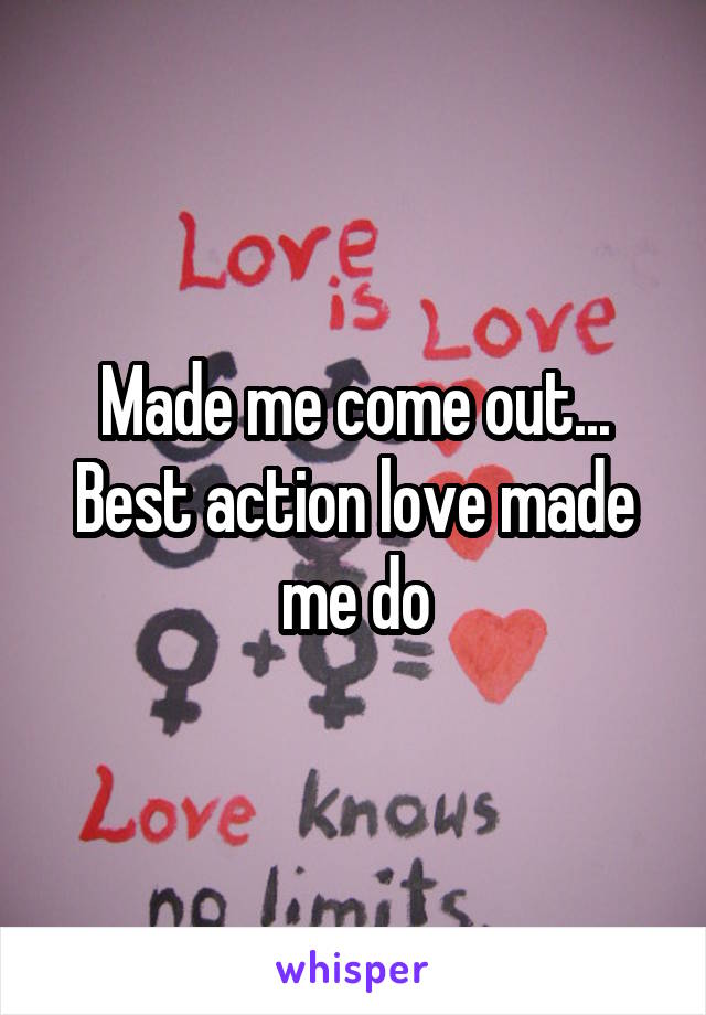 Made me come out... Best action love made me do