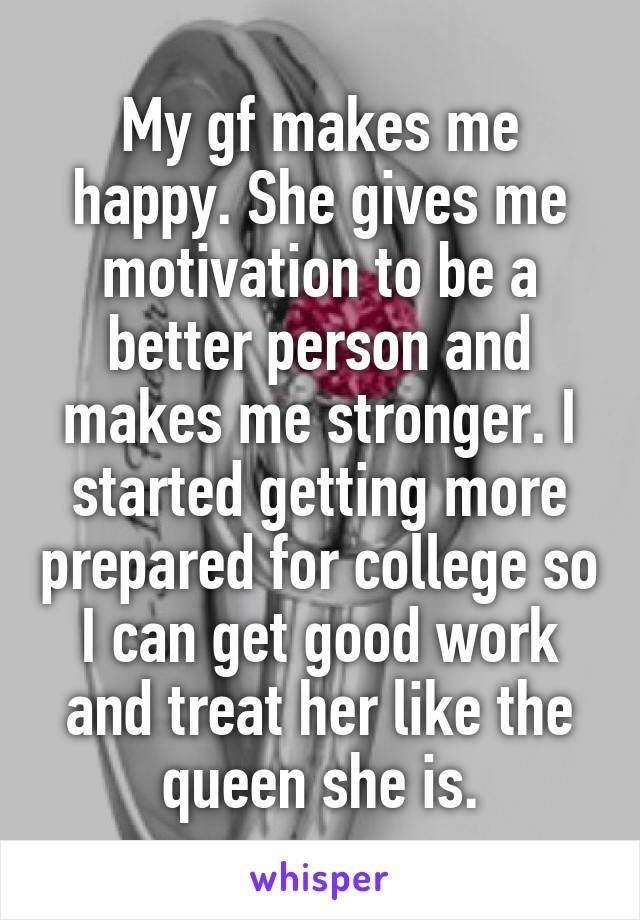 My gf makes me happy. She gives me motivation to be a better person and makes me stronger. I started getting more prepared for college so I can get good work and treat her like the queen she is.