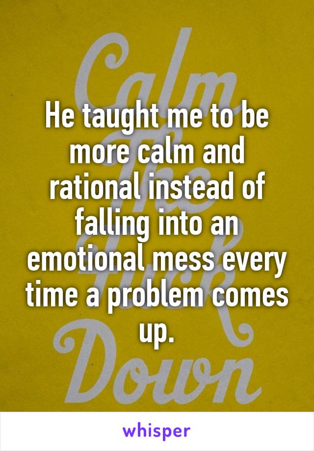 He taught me to be more calm and rational instead of falling into an emotional mess every time a problem comes up.
