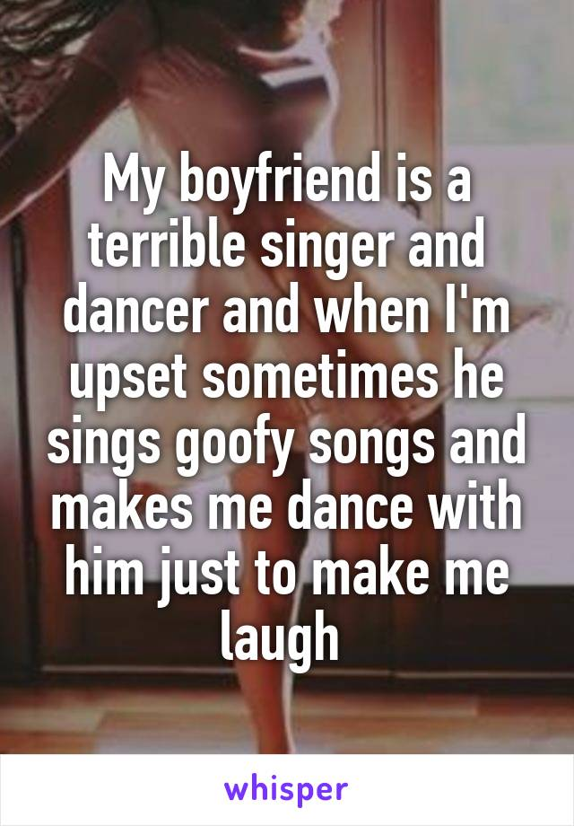 My boyfriend is a terrible singer and dancer and when I'm upset sometimes he sings goofy songs and makes me dance with him just to make me laugh