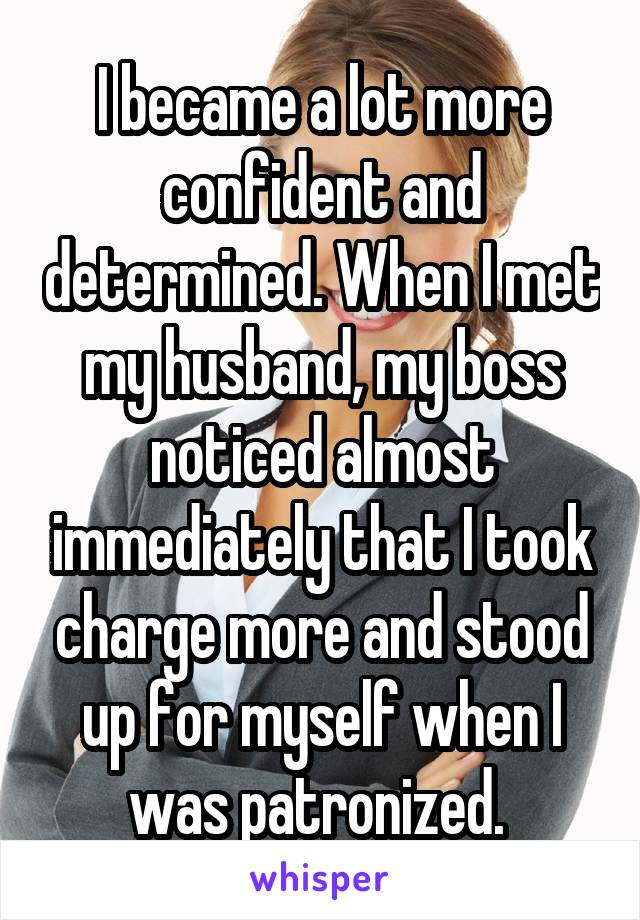 I became a lot more confident and determined. When I met my husband, my boss noticed almost immediately that I took charge more and stood up for myself when I was patronized.