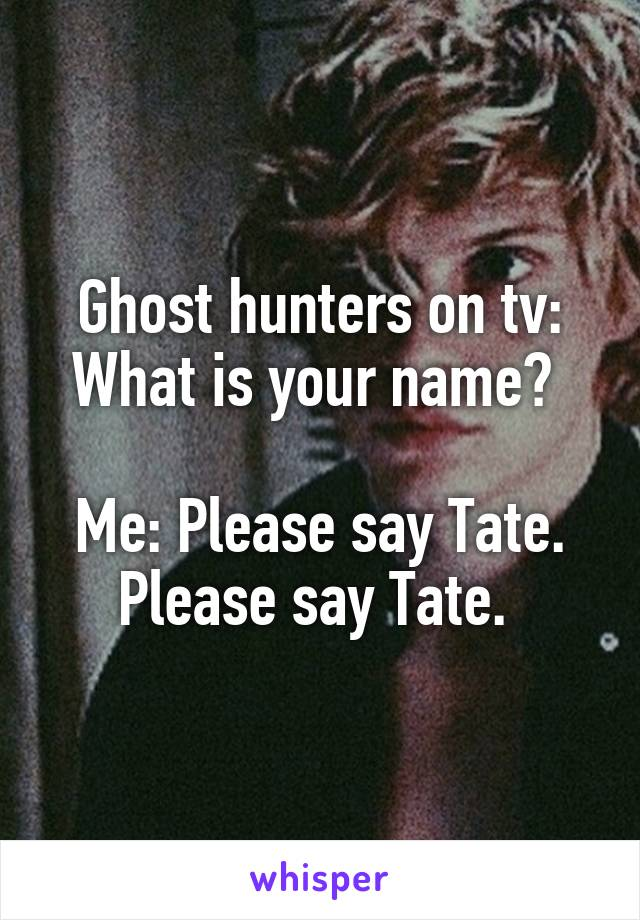 Ghost hunters on tv: What is your name? Me: Please say Tate  Please