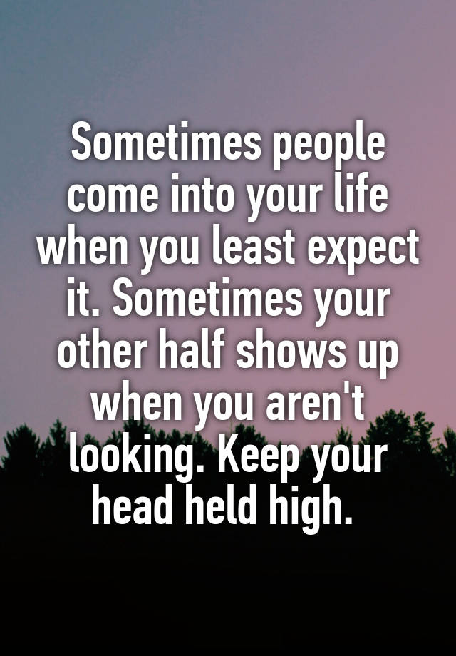 Sometimes People Come Into Your Life When You Least Expect It