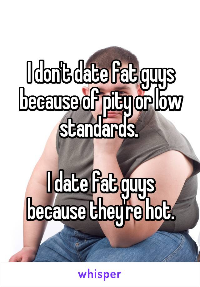 I don't date fat guys because of pity or low standards.   I date fat guys because they're hot.