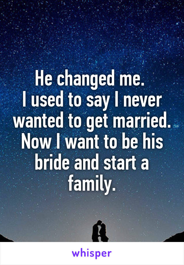 He changed me.  I used to say I never wanted to get married. Now I want to be his bride and start a family.