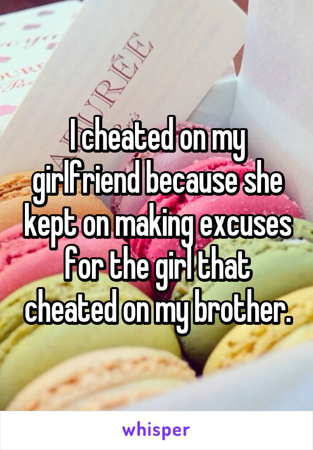I cheated on my girlfriend because she kept on making excuses for the girl that cheated on my brother.