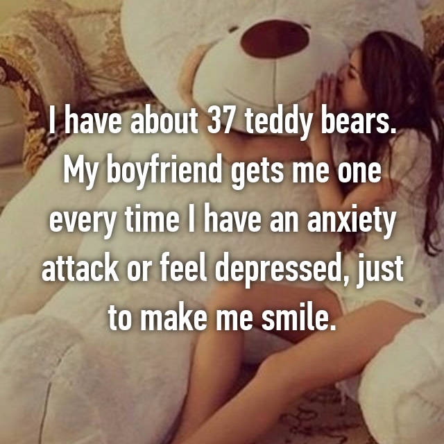 I have about 37 teddy bears. My boyfriend gets me one every time I have an anxiety attack or feel depressed, just to make me smile.
