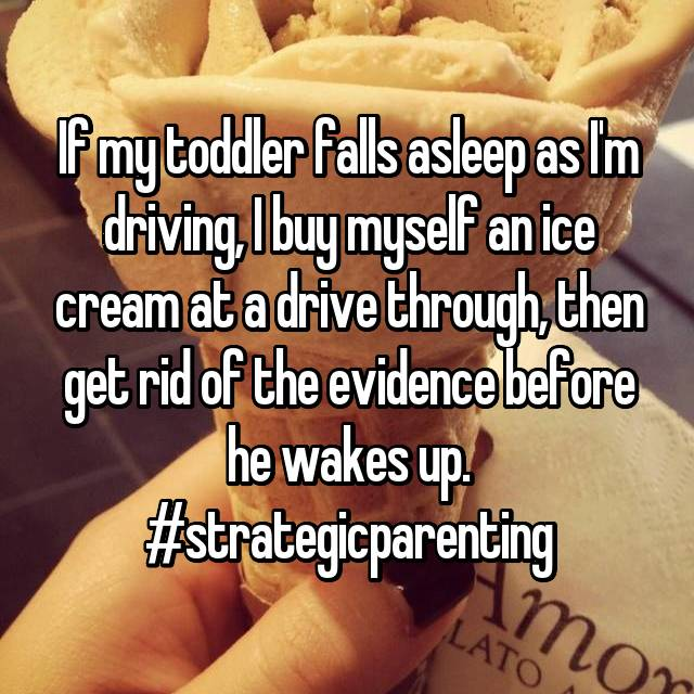 If my toddler falls asleep as I'm driving, I buy myself an ice cream at a drive through, then get rid of the evidence before he wakes up. #strategicparenting