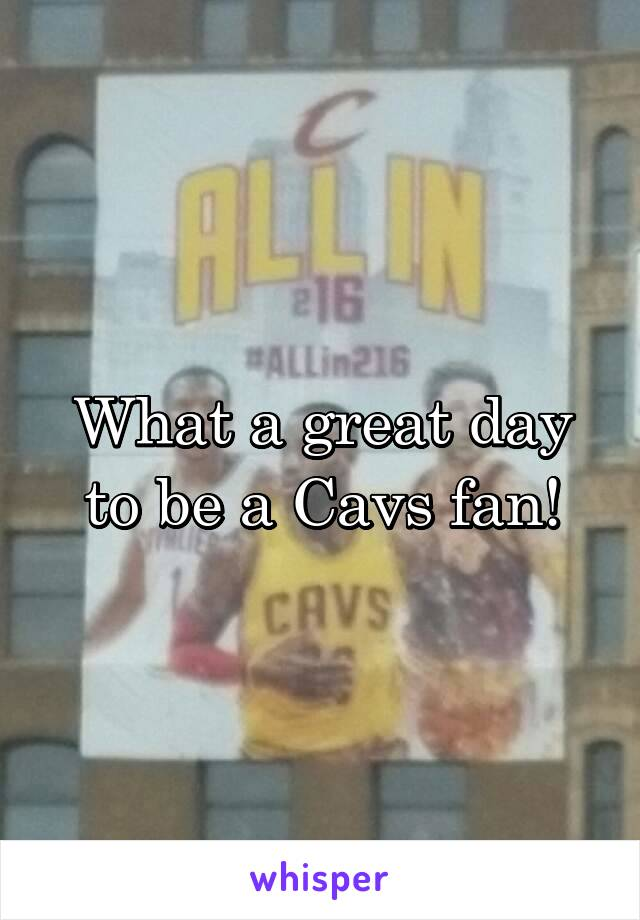 What a great day to be a Cavs fan!