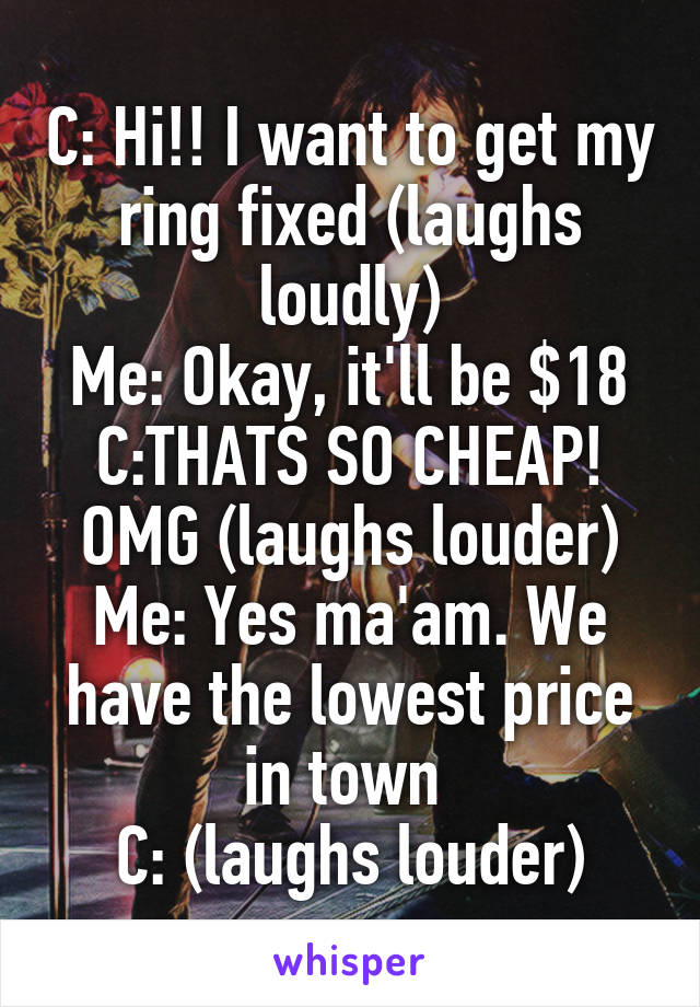 C: Hi!! I want to get my ring fixed (laughs loudly) Me: Okay, it'll be $18 C:THATS SO CHEAP! OMG (laughs louder) Me: Yes ma'am. We have the lowest price in town  C: (laughs louder)