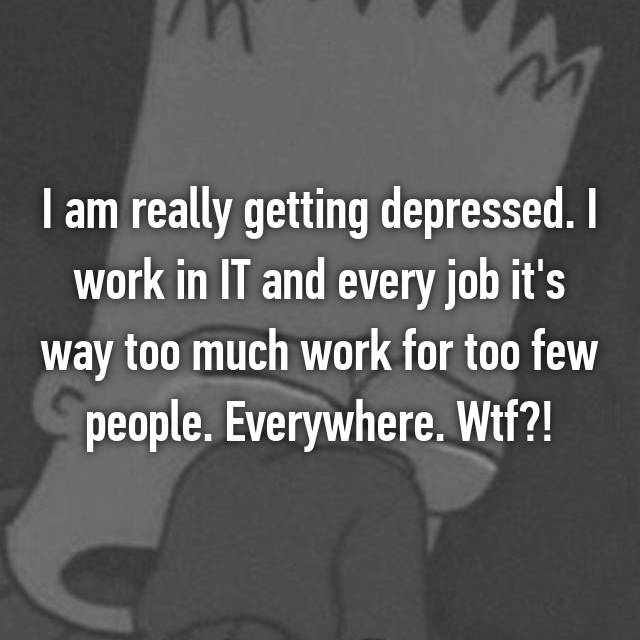 I am really getting depressed. I work in IT and every job it's way too much work for too few people. Everywhere. Wtf?!