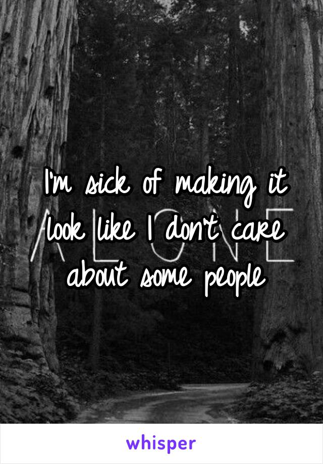 I'm sick of making it look like I don't care about some people