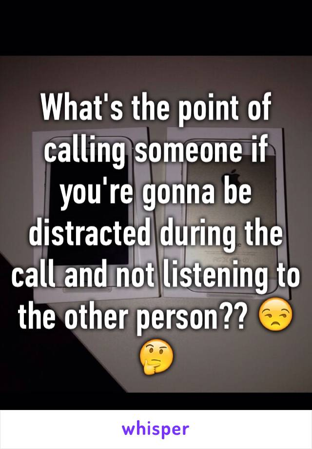 What's the point of calling someone if you're gonna be distracted during the call and not listening to the other person?? 😒🤔