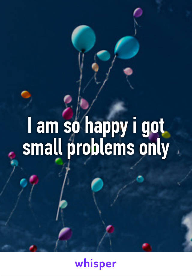 I am so happy i got small problems only