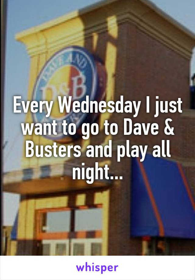 Every Wednesday I just want to go to Dave & Busters and play all night...
