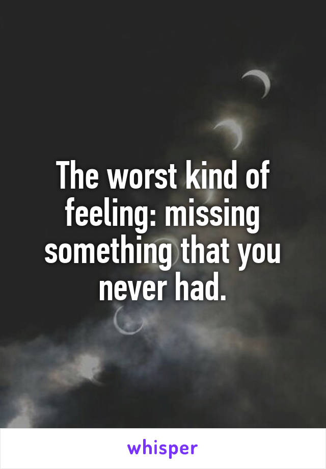 The worst kind of feeling: missing something that you never had.