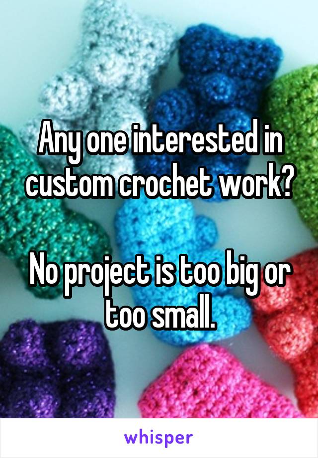 Any one interested in custom crochet work?  No project is too big or too small.