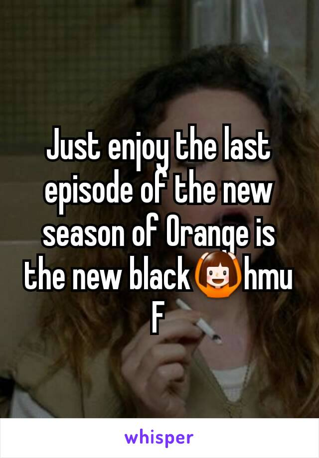 Just enjoy the last episode of the new season of Orange is the new black🙆hmu F