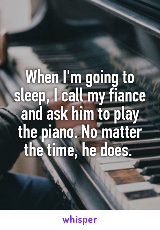 When I'm going to sleep, I call my fiance and ask him to play the piano. No matter the time, he does.