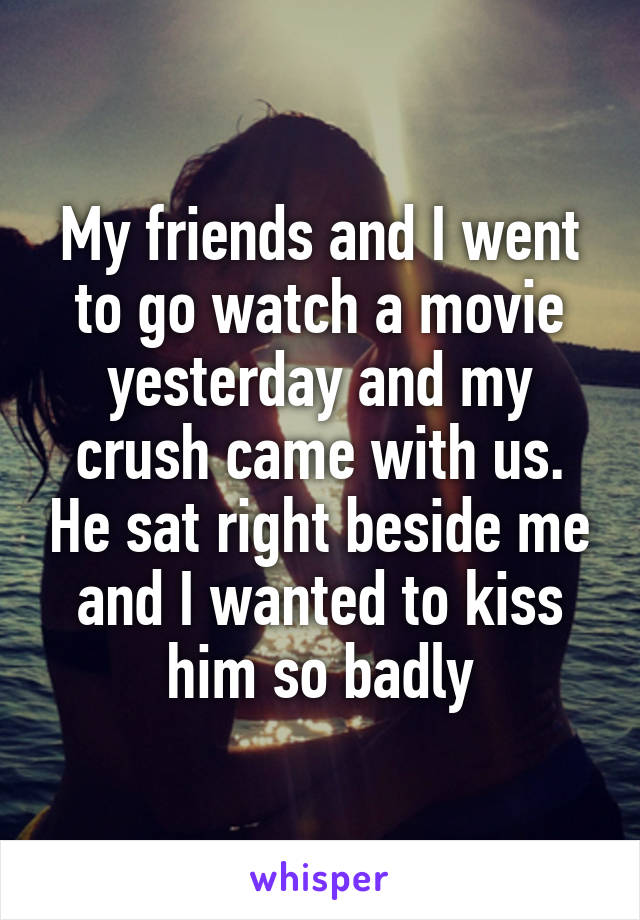 My friends and I went to go watch a movie yesterday and my crush came with us. He sat right beside me and I wanted to kiss him so badly