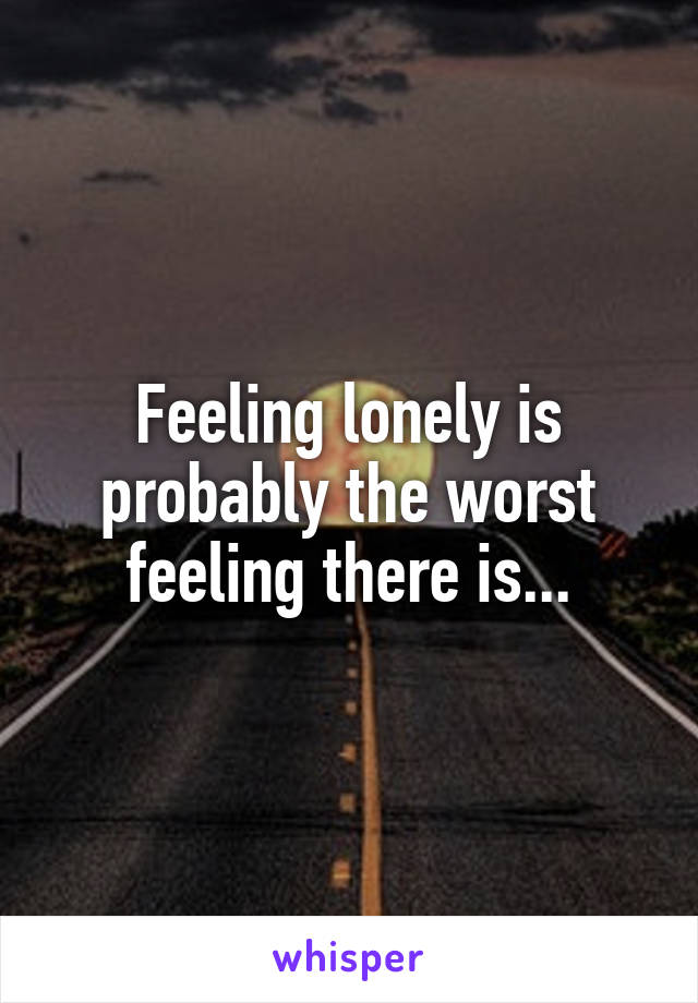 Feeling lonely is probably the worst feeling there is...