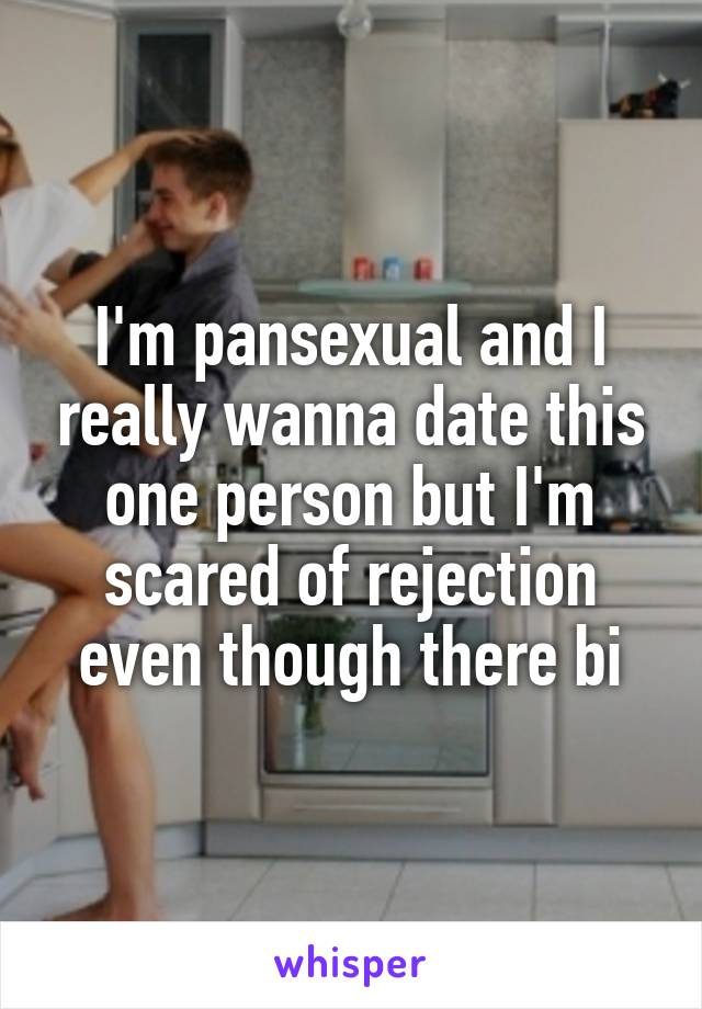 I'm pansexual and I really wanna date this one person but I'm scared of rejection even though there bi