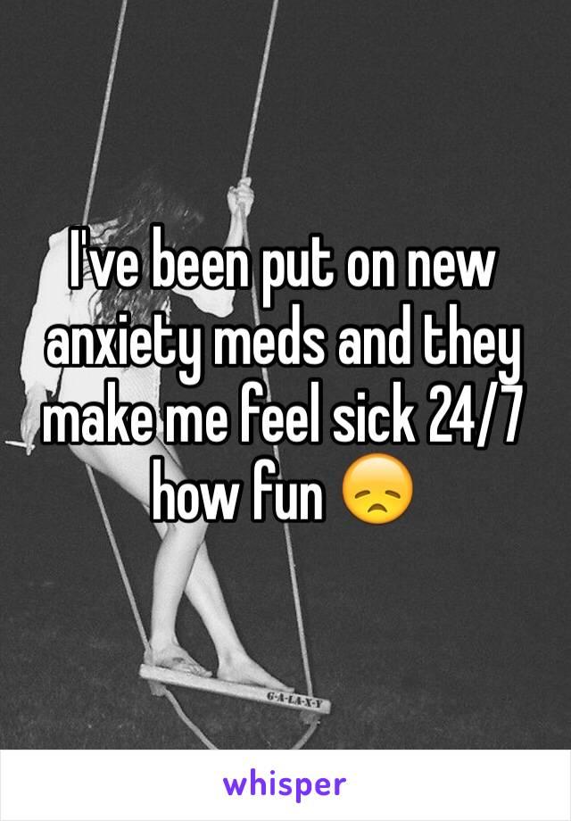 I've been put on new anxiety meds and they make me feel sick 24/7 how fun 😞