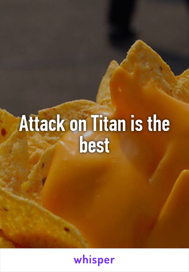 Attack on Titan is the best